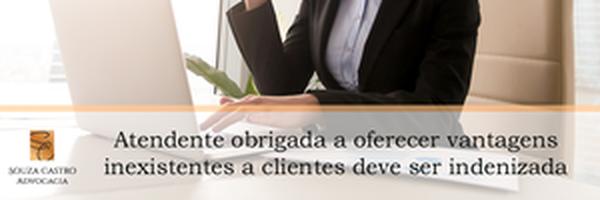 Atendente obrigada a oferecer vantagens inexistentes a clientes deve ser indenizada