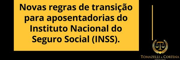 Novas regras de transição para aposentadorias do Instituto Nacional do Seguro Social (INSS).