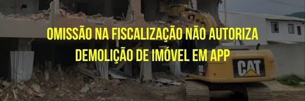 Demolição de construção irregular x Omissão do Município na fiscalização