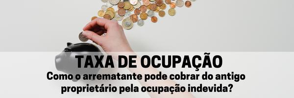 TAXA DE OCUPAÇÃO: Como o arrematante pode cobrar do antigo proprietário pela ocupação indevida?