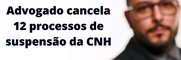 Advogado cancela 12 processos de suspensão da CNH