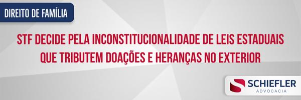 STF decide pela inconstitucionalidade de Leis Estaduais que tributem doações e heranças no exterior