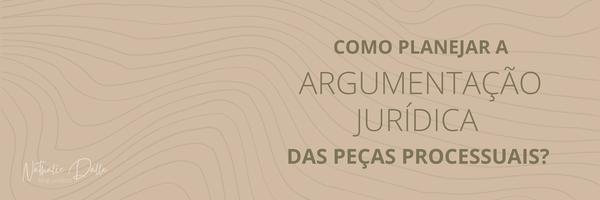Como planejar a Argumentação Jurídica das peças processuais? (#3)