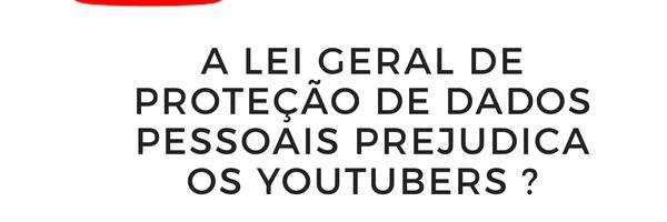 A Lei Geral de Proteção de Dados Pessoais prejudica os YouTubers?