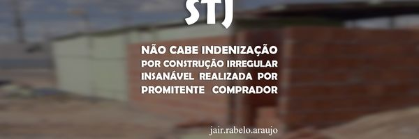 STJ – Não cabe indenização por construção irregular insanável realizada por promitente comprador.