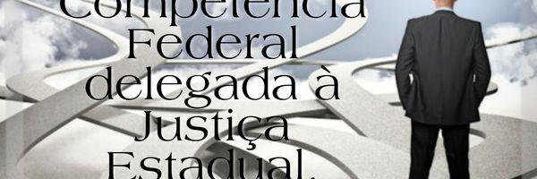 Previdenciário: Competência Federal delegada à Justiça Estadual
