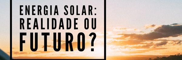 Energia solar: realidade ou futuro?