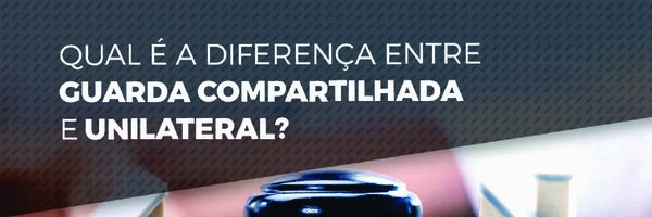 Qual a diferença entre guarda compartilhada e unilateral?