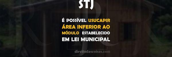 STJ - É possível usucapir área inferior ao módulo estabelecido em lei municipal