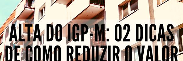 Alta do IGP-M: 02 dicas de como reduzir o valor do reajuste do aluguel.