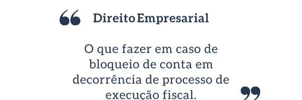 O que fazer em caso de bloqueio de conta em decorrência de execução fiscal?