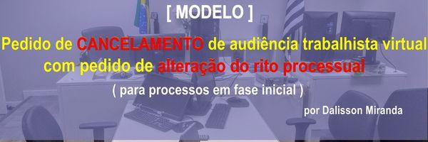 Pedido de CANCELAMENTO de audiência trabalhista virtual com alteração do Rito Processual