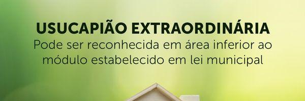 Usucapião extraordinária pode ser reconhecida em área inferior ao módulo urbano fixado em lei municipal