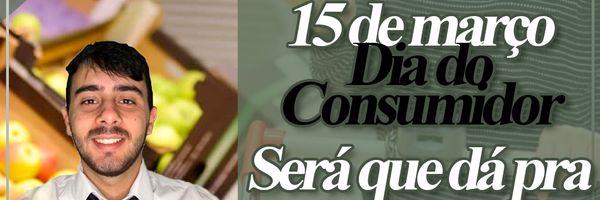 15 de março- Dia do Consumidor- Será que dá para comemorar?