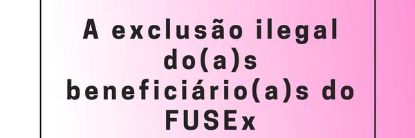 A exclusão ilegal do(a)s beneficiário(a)s do FUSEx