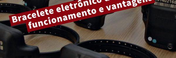 Bracelete Eletrônico de Vigilância (tornozeleira eletrônica): Funcionamento e vantagens