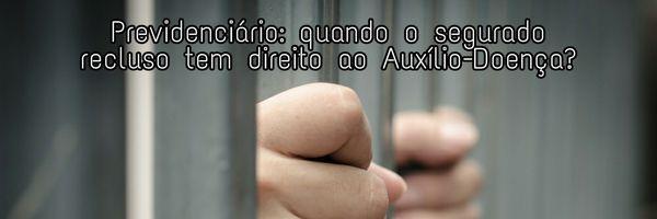 Previdenciário: Quando o segurado recluso tem direito ao auxílio-doença? Quais os requisitos ?