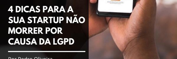 4 dicas para a sua Startup não morrer por causa da LGPD