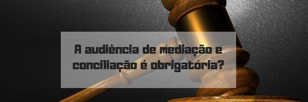 A audiência de mediação e conciliação é obrigatória?