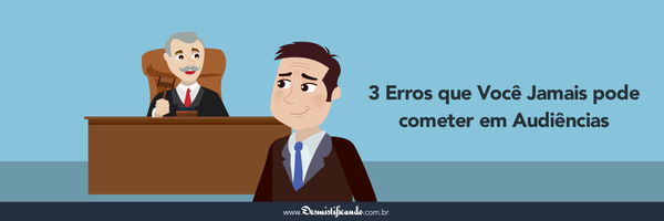 Audiência Judicial: 3 erros que você jamais pode cometer em uma audiência