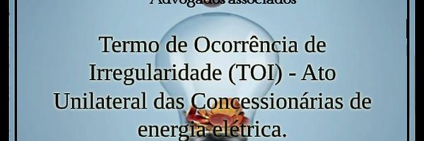 Termo de Ocorrência de Irregularidade (TOI) - Ato Unilateral das Concessionárias de energia elétrica.