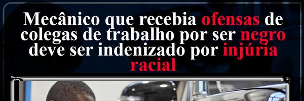 Mecânico que recebia ofensas de colegas de trabalho por ser negro deve ser indenizado por injúria racial