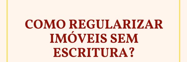 Como regularizar imóveis sem escritura?