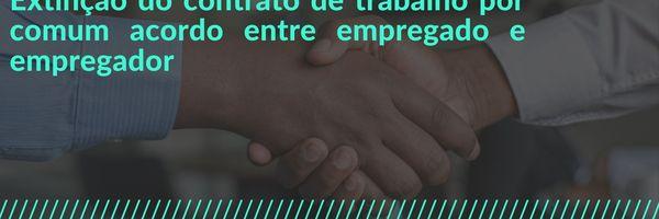 Extinção do contrato de trabalho por comum acordo entre empregado e empregador.