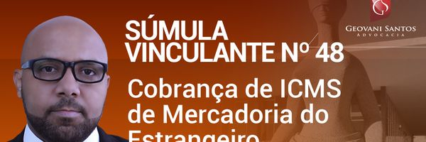 Súmula Vinculante nº.48 - Cobrança de ICMS de Mercadoria do Estrangeiro