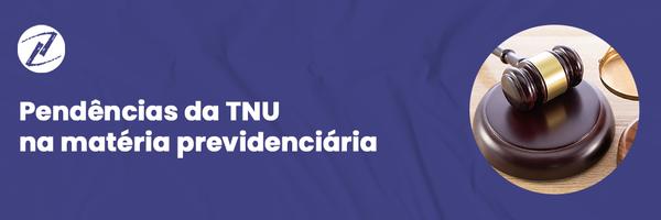 Pendências da TNU na matéria previdenciária