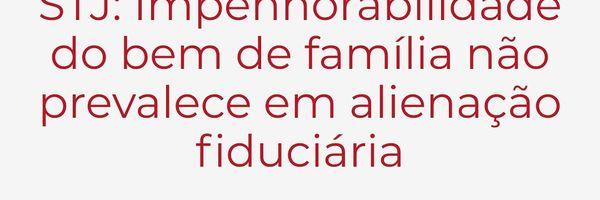 Impenhorabilidade do bem de família não prevalece em alienação fiduciária, decide STJ