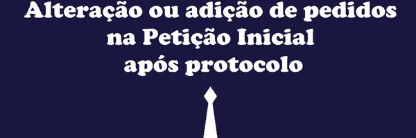Alteração ou adição de pedidos na Petição Inicial após protocolo