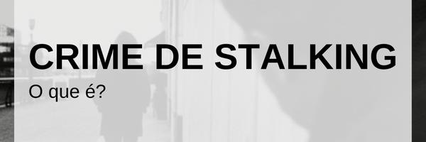 Entenda os aspectos jurídicos do crime de Stalking.