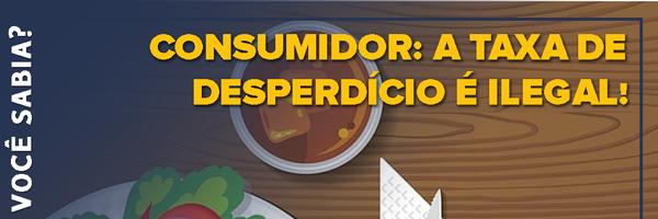 Consumidor: a taxa de desperdício é ilegal!