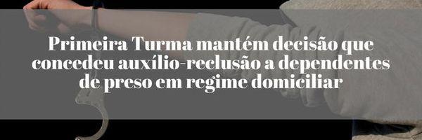 Primeira Turma mantém decisão que concedeu auxílio-reclusão a dependentes de preso em regime domiciliar