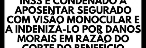 INSS é condenado a aposentar segurado com visão monocular e a indenizá-lo por danos morais em razão da não concessão do benefício