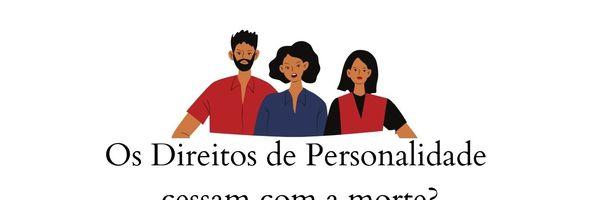 Os Direitos da Personalidade cessam com a morte?