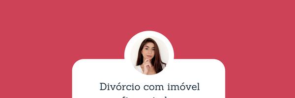Divórcio com Imóvel Financiado
