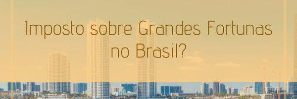 Imposto sobre Grandes Fortunas no Brasil?