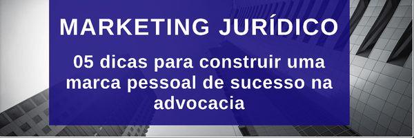 Marketing Jurídico: 05 dicas para construir uma marca pessoal de sucesso na advocacia