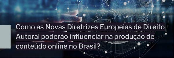 Como as novas diretrizes europeias de Direito Autoral poderão influenciar na produção de conteúdo online no Brasil?