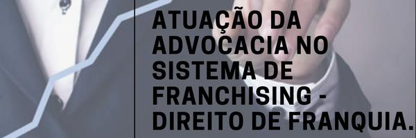 Atuação da advocacia no Sistema de Franchising - Direito de Franquia.