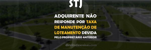 STJ - Adquirente não responde por taxa de manutenção de loteamento devida pelo proprietário anterior.