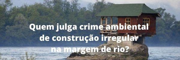 Competência para julgar construção irregular na margem de rio