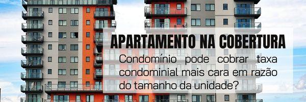 Apartamento na cobertura: Condomínio pode cobrar taxa condominial mais cara em razão do tamanho da unidade?
