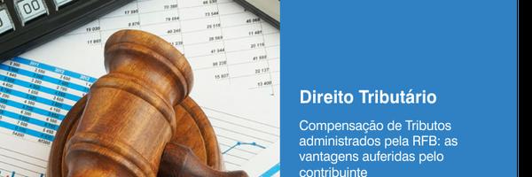 Compensação de Tributos administrados pela RFB: as vantagens auferidas pelo contribuinte