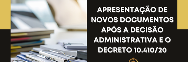 Apresentação de novos documentos após a decisão administrativa e o Decreto 10.410/20