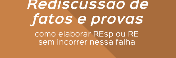 Rediscussão de fatos e provas: como elaborar REsp ou RE sem incorrer nessa falha
