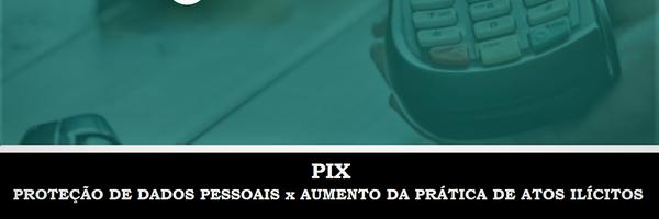 PIX - Proteção de dados pessoais x Aumento da prática de atos ilícitos