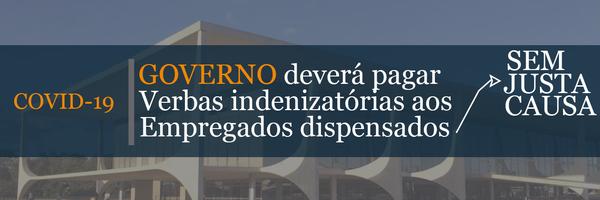 Coronavírus: Governo deverá pagar verbas indenizatórias aos empregados dispensados sem justa causa (COVID-19)
